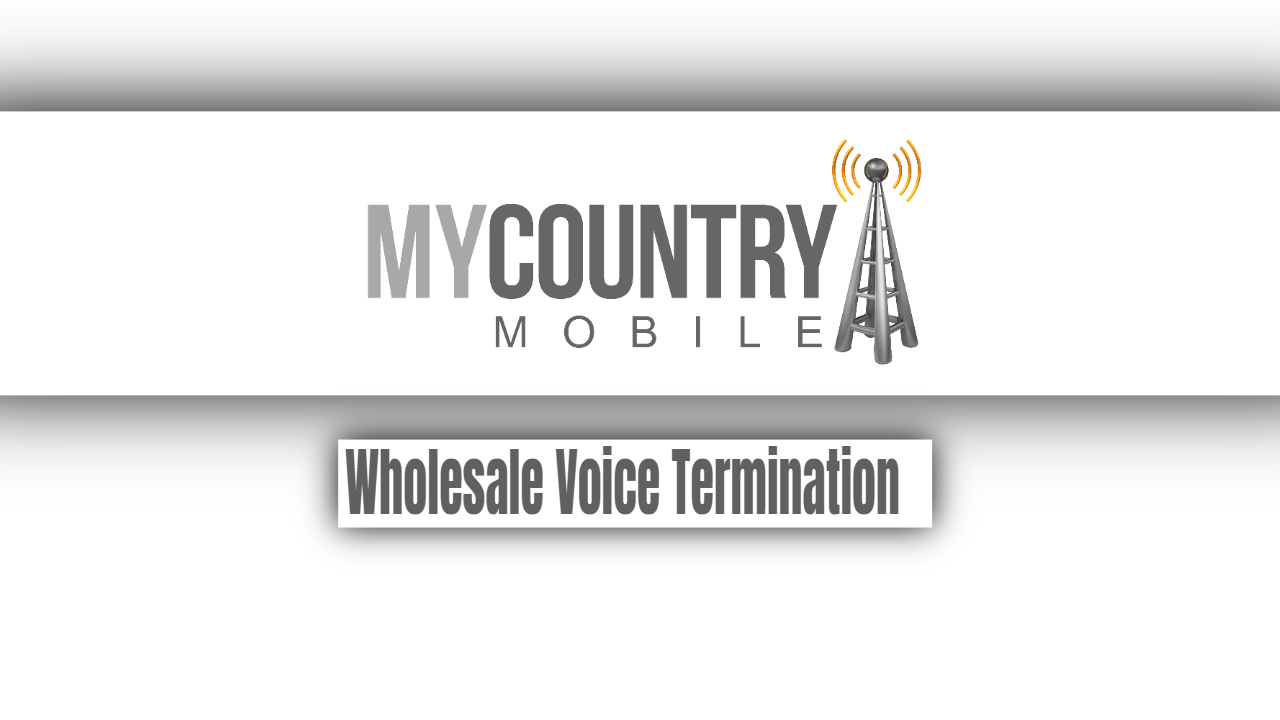 All you need to know about Wholesale Voice Termination - My Country Mobile