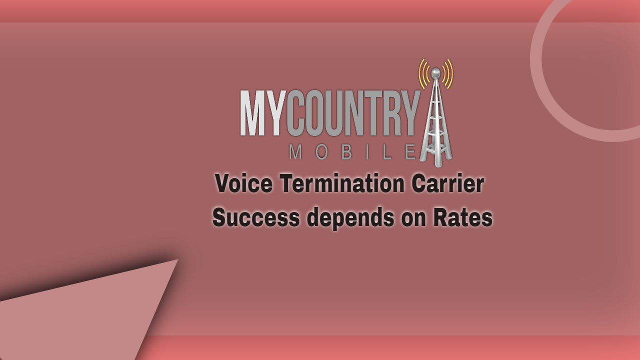 Voice Termination Carrier Success depends on Rates-MY COUNTRY MOBILE