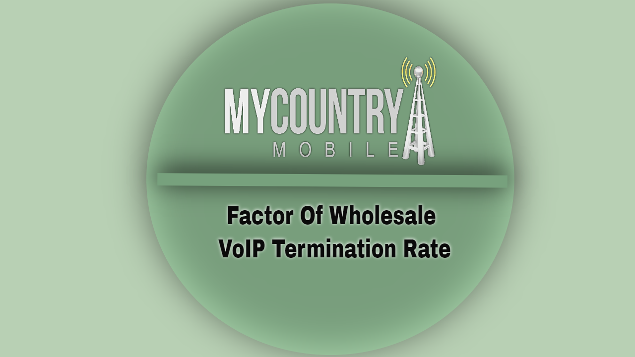 The Factor Of Wholesale VoIP Termination Rate-MY COUNTRY MOBILE