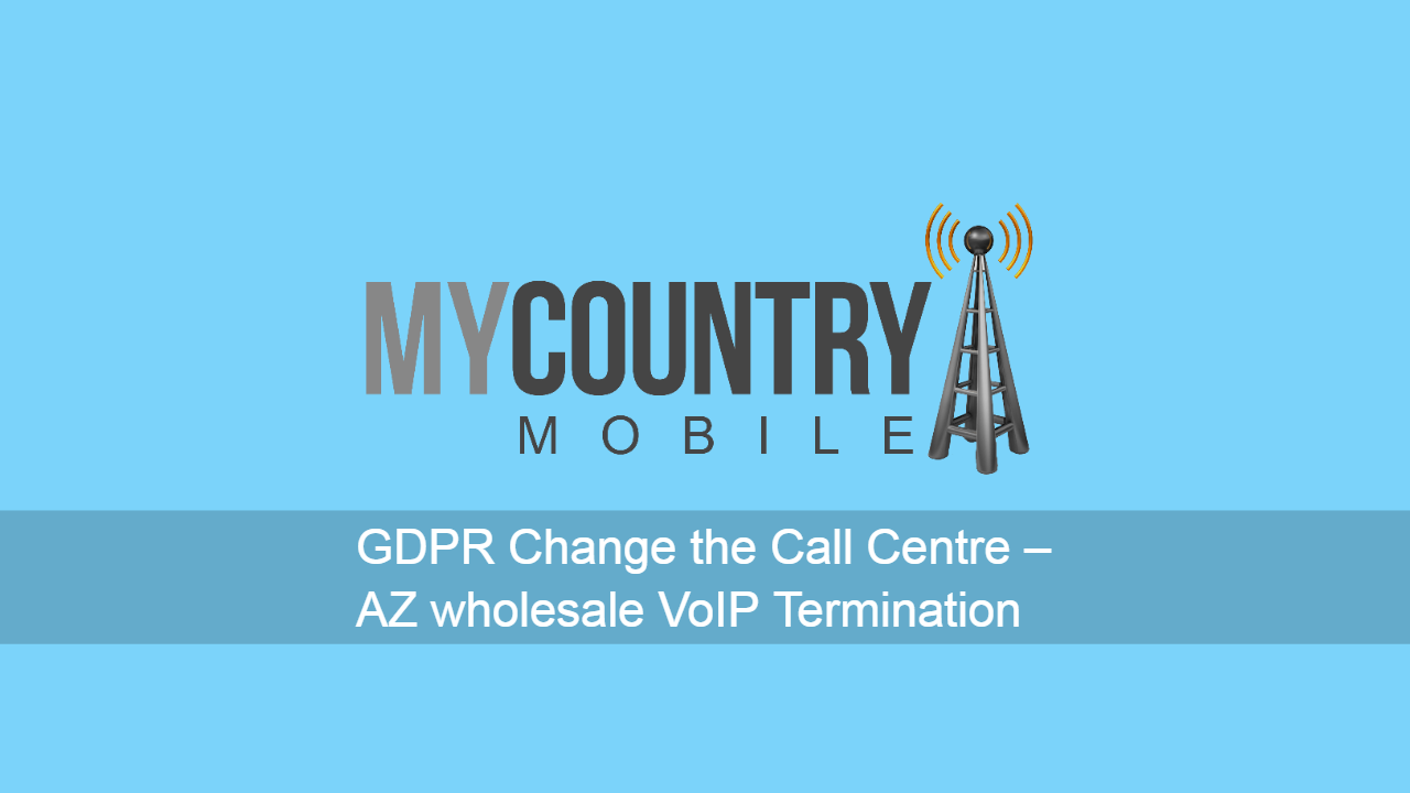 GDPR Change the Call Centre – AZ wholesale VoIP Termination - My Country Mobile