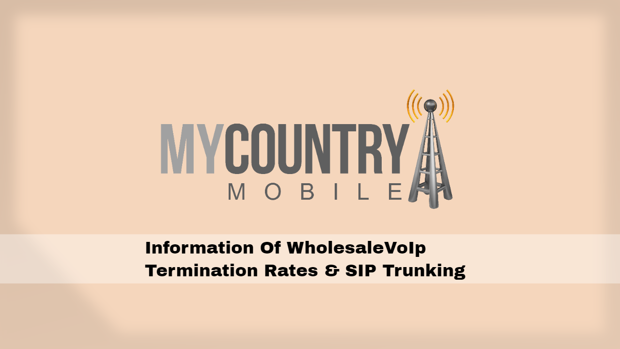 Information Of Wholesale VoIP Termination Rates & SIP Trunking- My Country Mobile