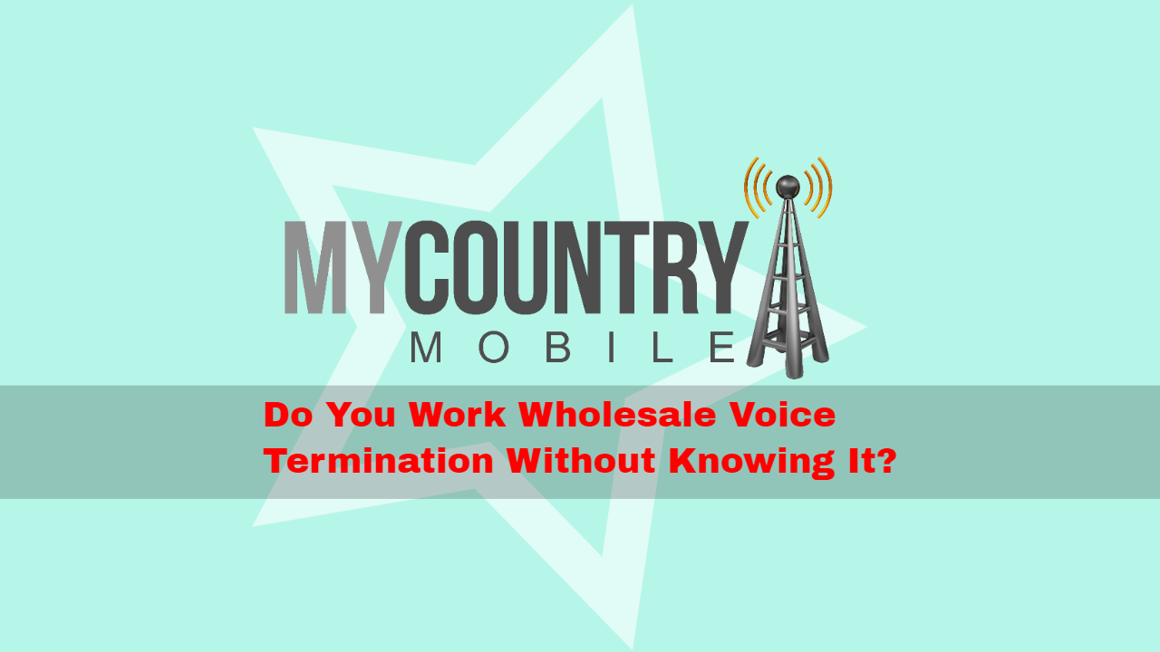 Do You Work Wholesale Voice Termination Without Knowing It? - My Country Mobile