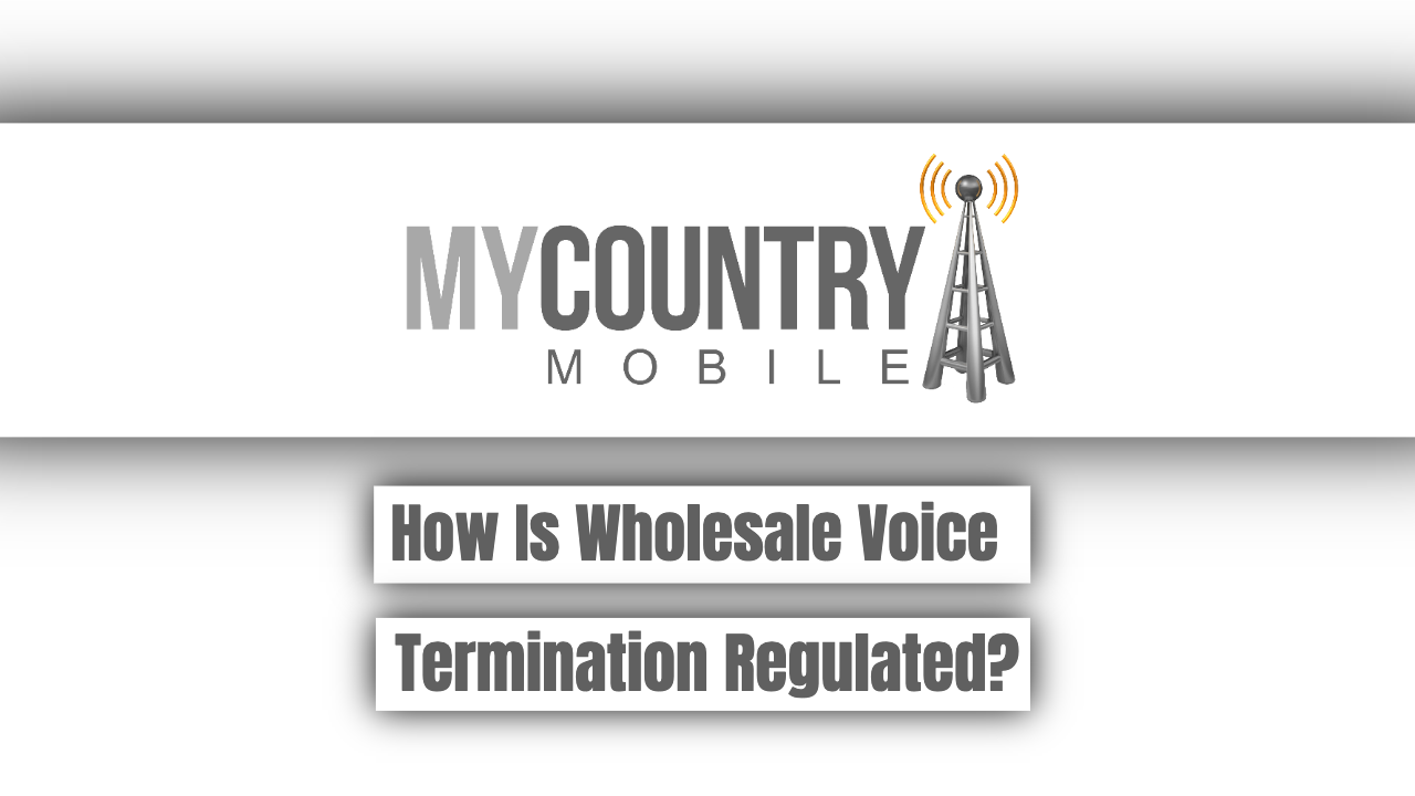 How Is Wholesale Voice Termination Regulated? - My Country Mobile