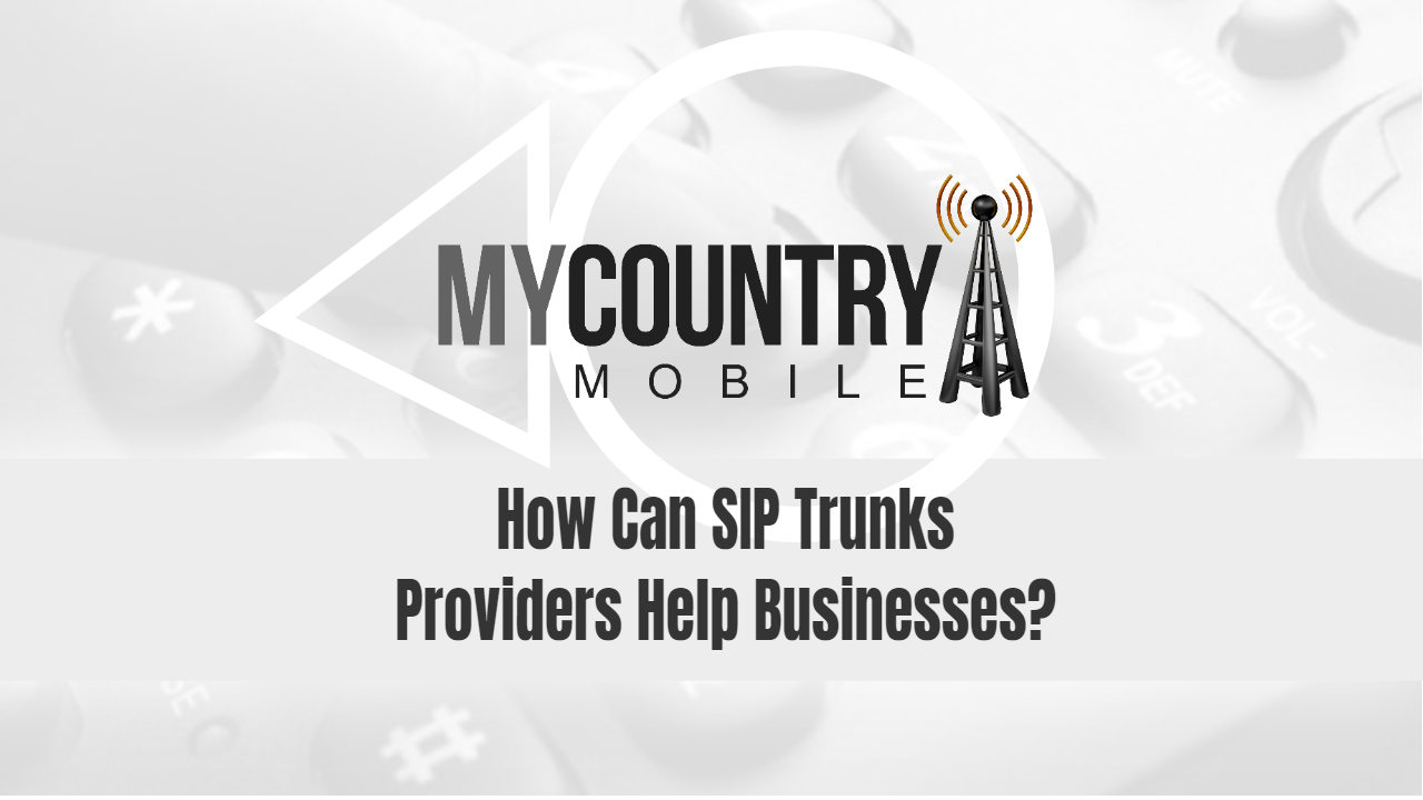 How Can SIP Trunks Providers Help Businesses?-My Country Mobile