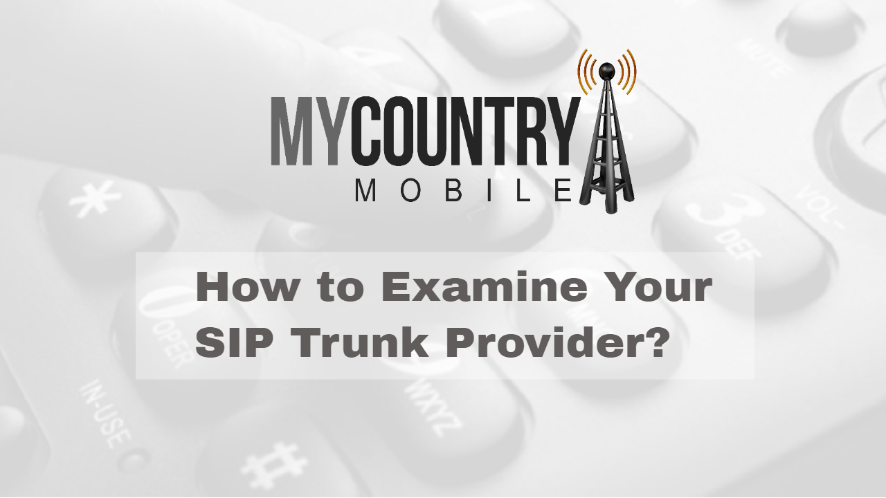 How to Examine Your SIP Trunk Provider?-My Country Mobile