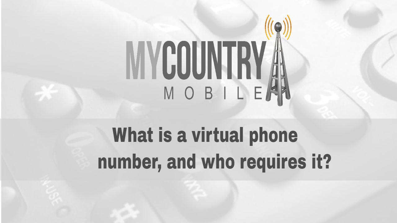 What is a virtual phone number, and who requires it?-My Country Mobile