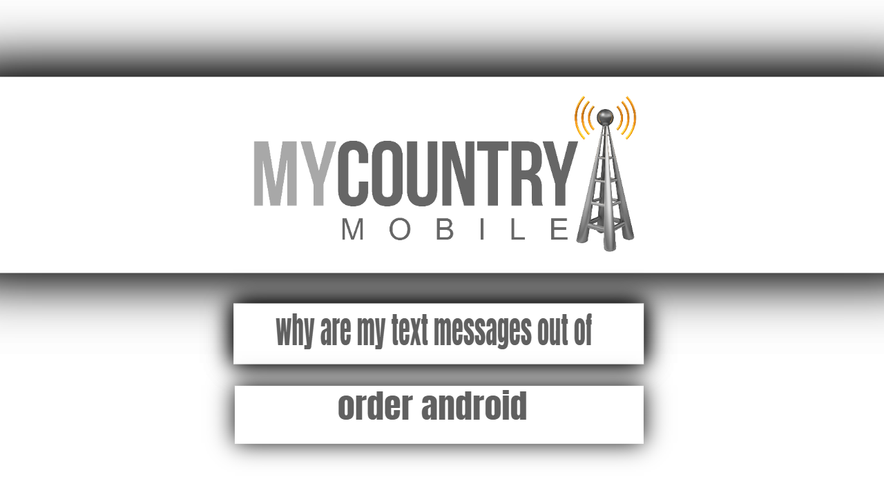 Why are my text messages out of order android?-mycountry mobile