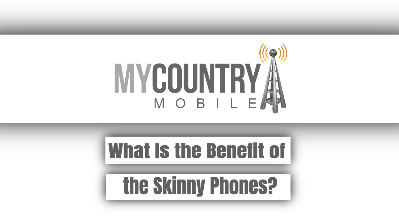 What Is the Benefit of the Skinny Phones? - My Country Mobile