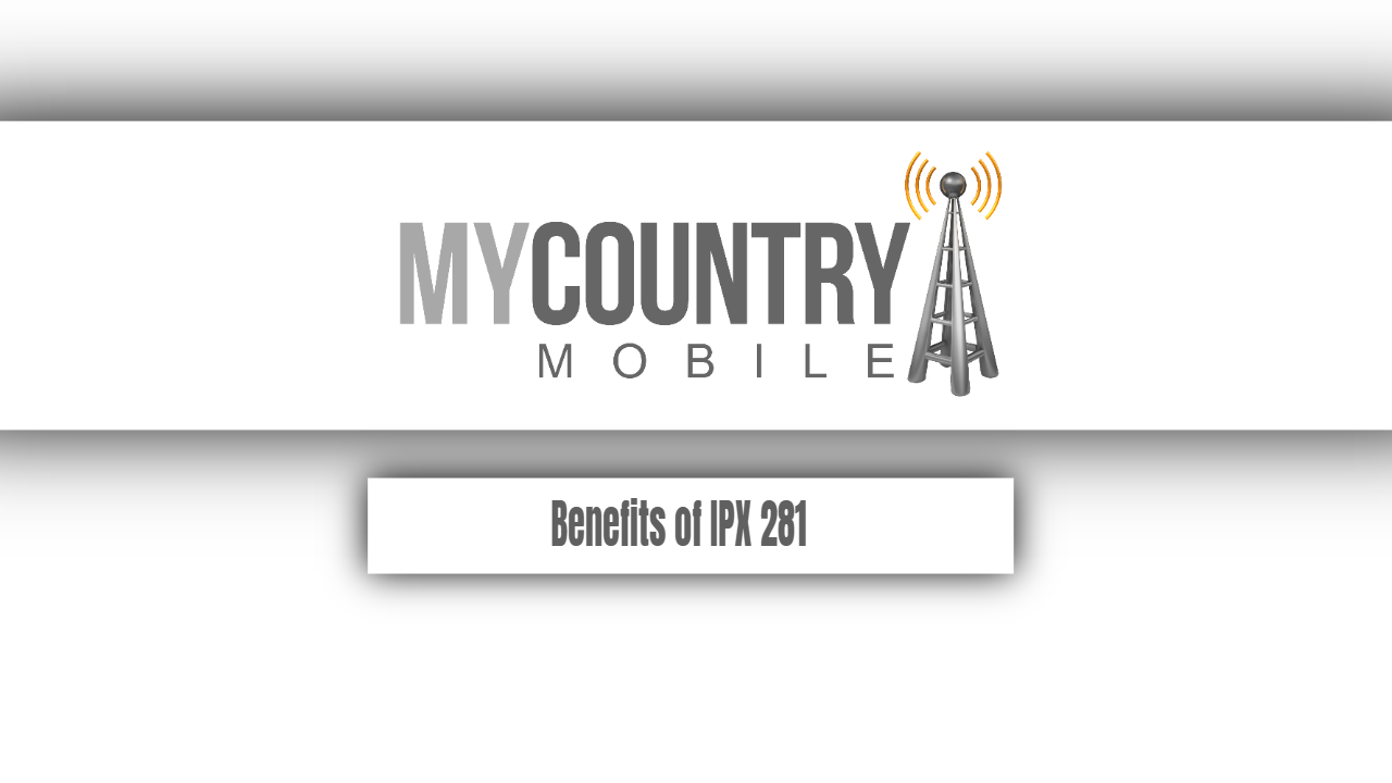 Benefits of IPX 281 - My Country Mobile