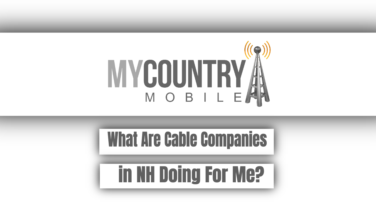 What Are Cable Companies in NH Doing For Me? - My Country Mobile